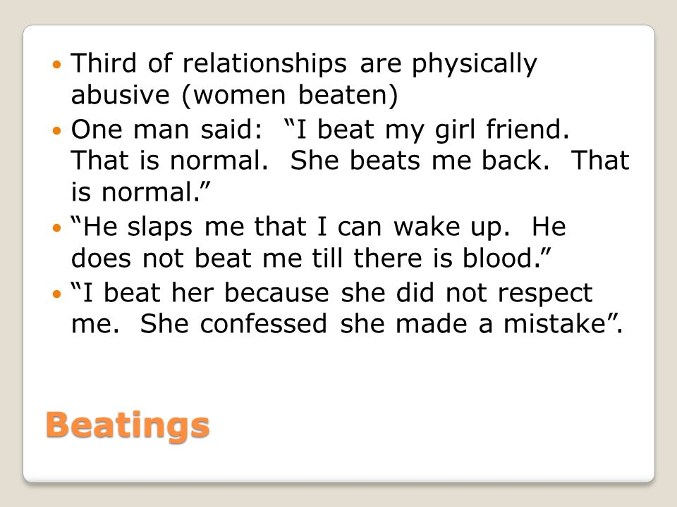 Beatings Third of relationships are physically abusive (women beaten) One man said: I beat my girl friend.