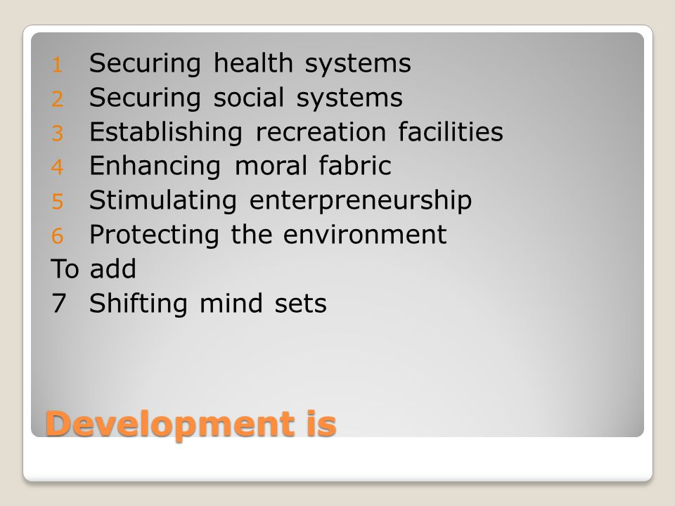 Development is 1 Securing health systems 2 Securing social systems 3 Establishing recreation facilities 4 Enhancing moral fabric 5 Stimulating enterpreneurship 6 Protecting the environment To add 7Shifting mind sets