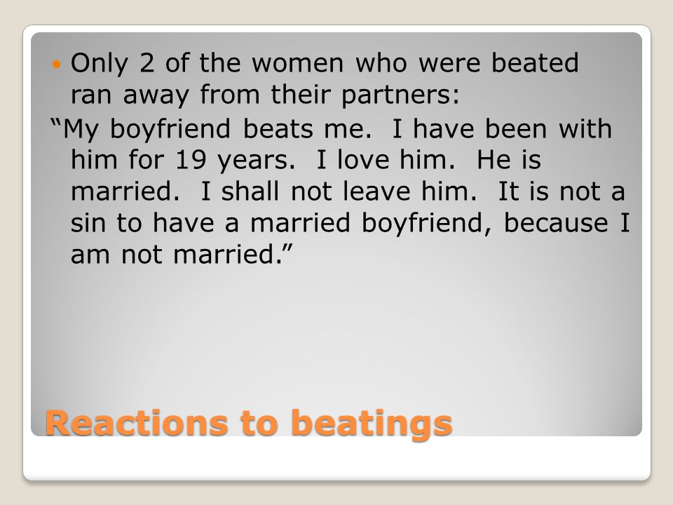 Reactions to beatings Only 2 of the women who were beated ran away from their partners: My boyfriend beats me.