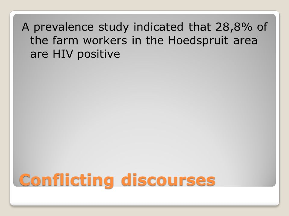 Conflicting discourses A prevalence study indicated that 28,8% of the farm workers in the Hoedspruit area are HIV positive
