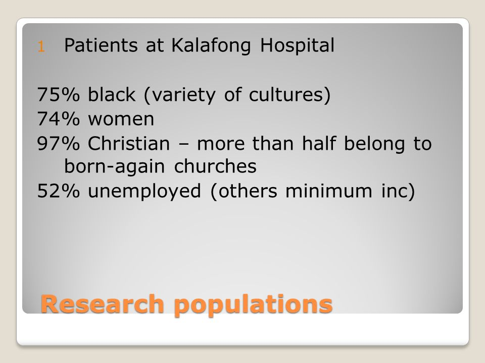 Research populations Research populations 1 Patients at Kalafong Hospital 75% black (variety of cultures) 74% women 97% Christian – more than half belong to born-again churches 52% unemployed (others minimum inc)