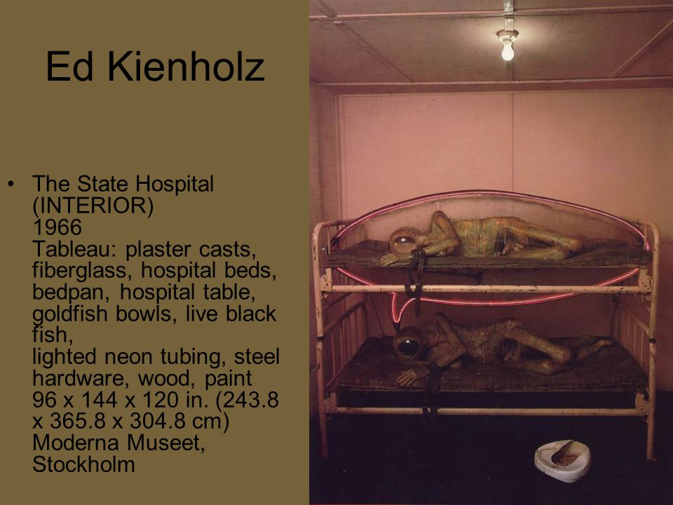 Ed Kienholz The State Hospital (INTERIOR) 1966 Tableau: plaster casts, fiberglass, hospital beds, bedpan, hospital table, goldfish bowls, live black fish, lighted neon tubing, steel hardware, wood, paint 96 x 144 x 120 in.