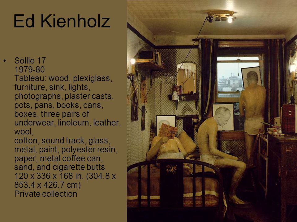 Ed Kienholz Sollie 17 1979-80 Tableau: wood, plexiglass, furniture, sink, lights, photographs, plaster casts, pots, pans, books, cans, boxes, three pairs of underwear, linoleum, leather, wool, cotton, sound track, glass, metal, paint, polyester resin, paper, metal coffee can, sand, and cigarette butts 120 x 336 x 168 in.