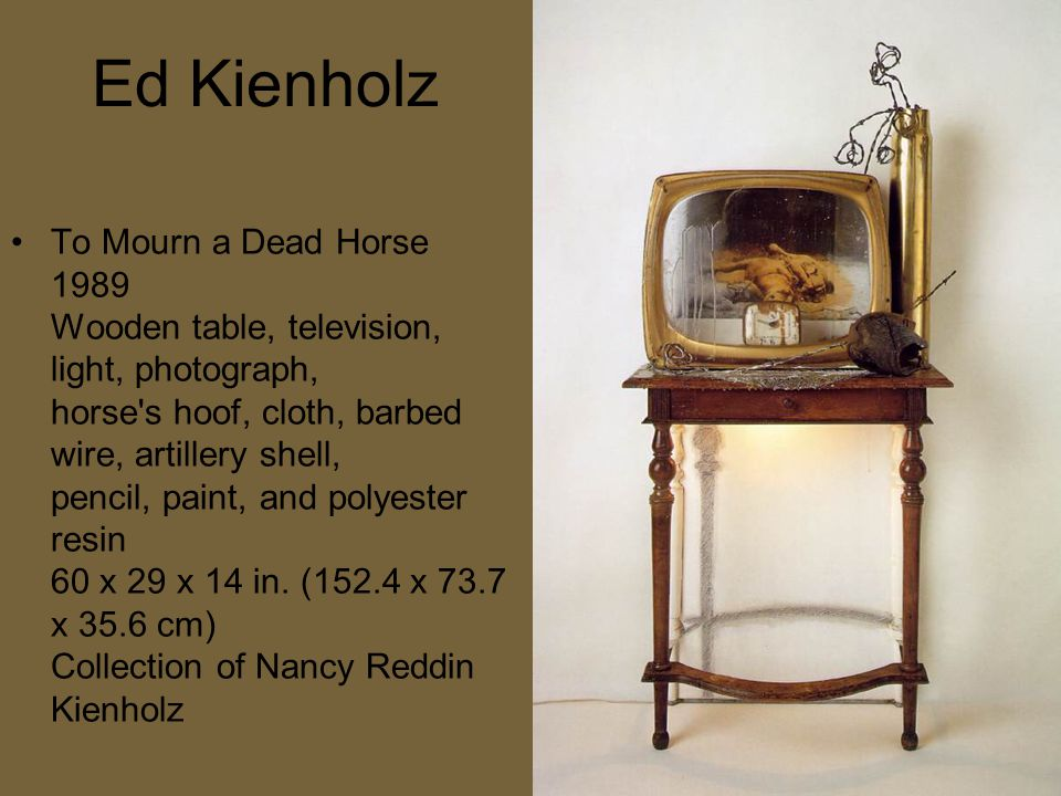Ed Kienholz To Mourn a Dead Horse 1989 Wooden table, television, light, photograph, horse s hoof, cloth, barbed wire, artillery shell, pencil, paint, and polyester resin 60 x 29 x 14 in.