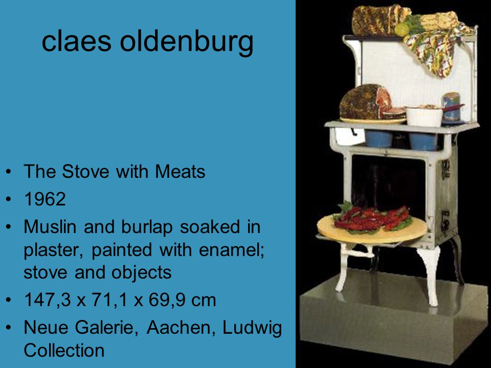 claes oldenburg The Stove with Meats 1962 Muslin and burlap soaked in plaster, painted with enamel; stove and objects 147,3 x 71,1 x 69,9 cm Neue Galerie, Aachen, Ludwig Collection