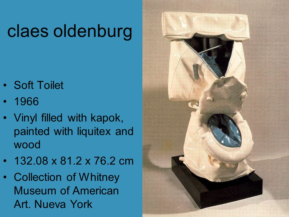claes oldenburg Soft Toilet 1966 Vinyl filled with kapok, painted with liquitex and wood 132.08 x 81.2 x 76.2 cm Collection of Whitney Museum of American Art.
