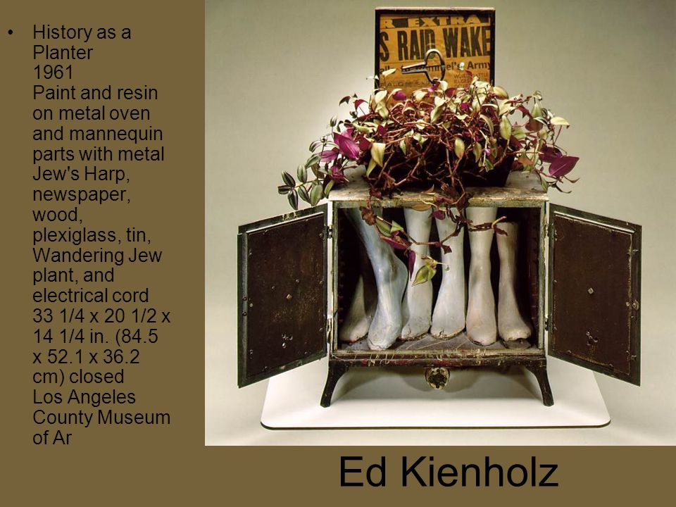 Ed Kienholz History as a Planter 1961 Paint and resin on metal oven and mannequin parts with metal Jew s Harp, newspaper, wood, plexiglass, tin, Wandering Jew plant, and electrical cord 33 1/4 x 20 1/2 x 14 1/4 in.