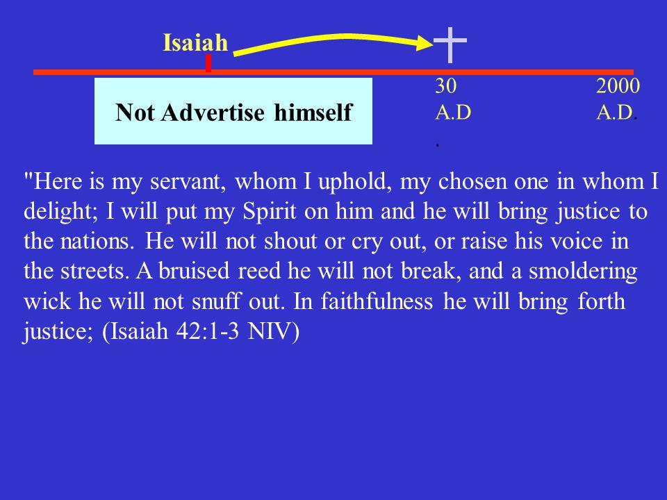 30 A.D. 2000 A.D. 700 B.C.. Isaiah Not Advertise himself