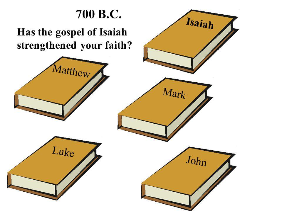 Matthew Luke Mark John Isaiah 700 B.C. Has the gospel of Isaiah strengthened your faith?