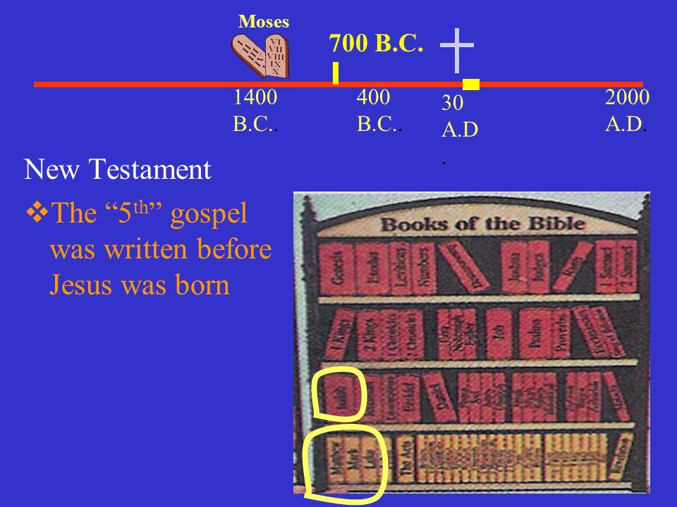 "30 A.D. 2000 A.D. 1400 B.C.. Moses 400 B.C.. New Testament  The ""5 th "" gospel was written before Jesus was born 700 B.C."