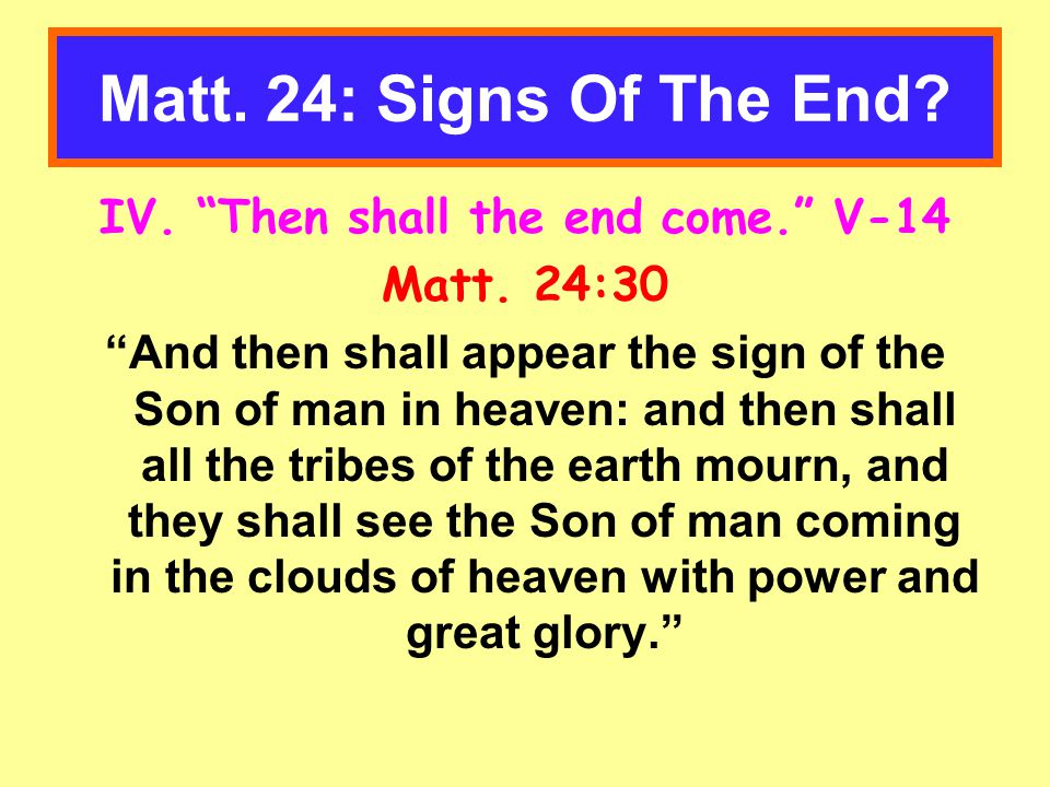 Matt. 24: Signs Of The End. IV. Then shall the end come. V-14 Matt.