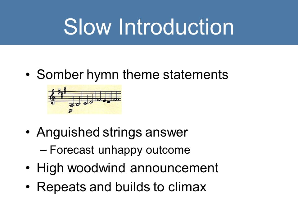 Slow Introduction Somber hymn theme statements Anguished strings answer –Forecast unhappy outcome High woodwind announcement Repeats and builds to climax
