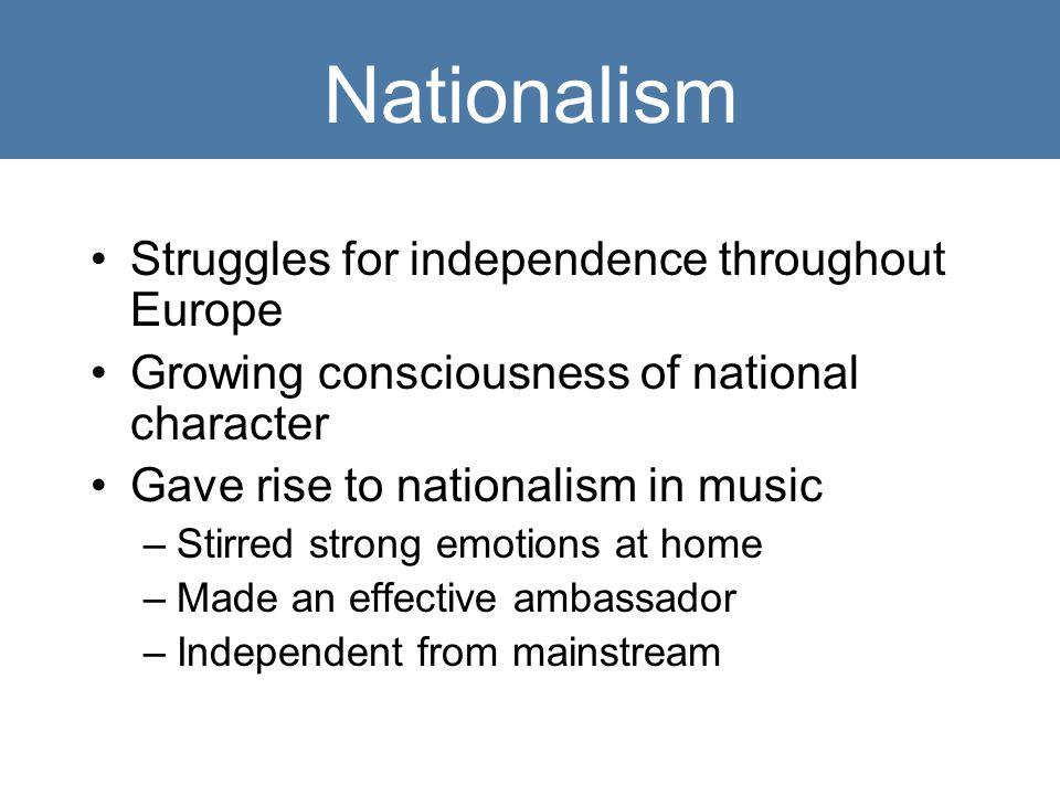 Nationalism Struggles for independence throughout Europe Growing consciousness of national character Gave rise to nationalism in music –Stirred strong emotions at home –Made an effective ambassador –Independent from mainstream
