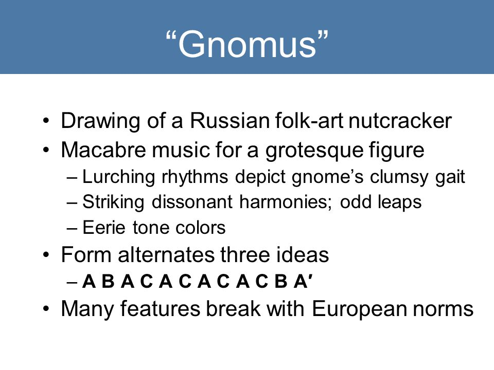 Gnomus Drawing of a Russian folk-art nutcracker Macabre music for a grotesque figure –Lurching rhythms depict gnome's clumsy gait –Striking dissonant harmonies; odd leaps –Eerie tone colors Form alternates three ideas –A B A C A C A C A C B A′ Many features break with European norms