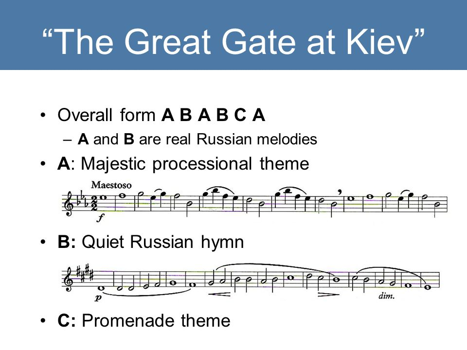 The Great Gate at Kiev Overall form A B A B C A –A and B are real Russian melodies A: Majestic processional theme B: Quiet Russian hymn C: Promenade theme