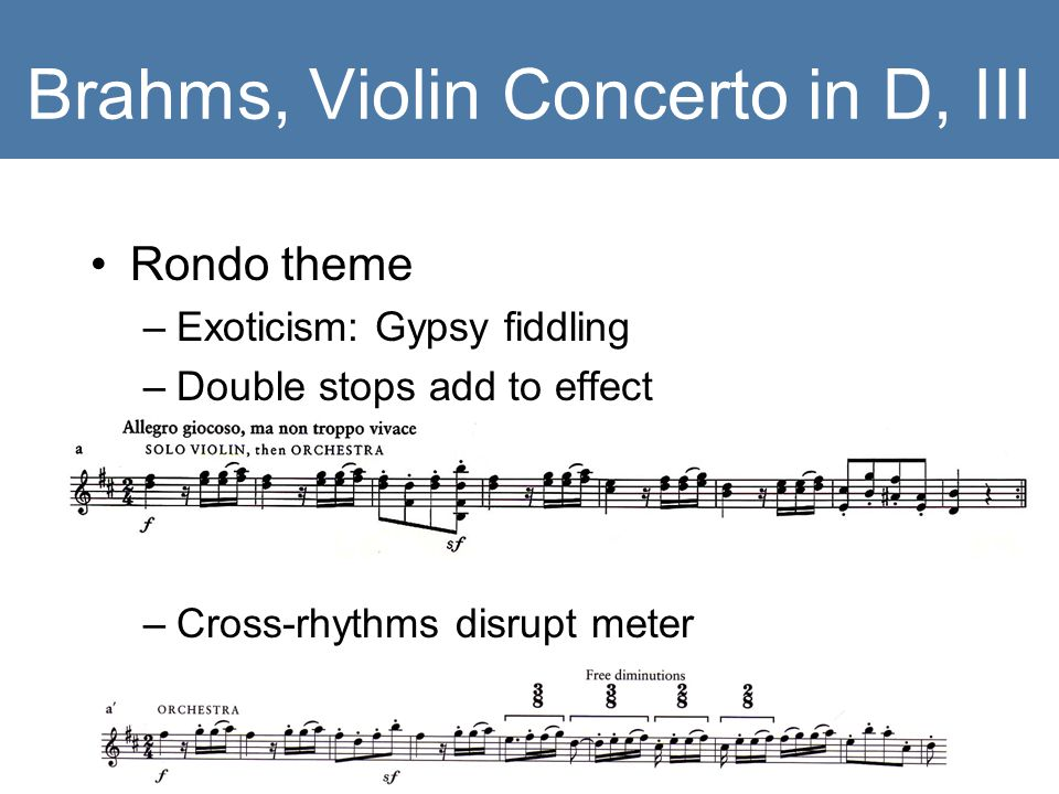 Brahms, Violin Concerto in D, III Rondo theme –Exoticism: Gypsy fiddling –Double stops add to effect –Cross-rhythms disrupt meter