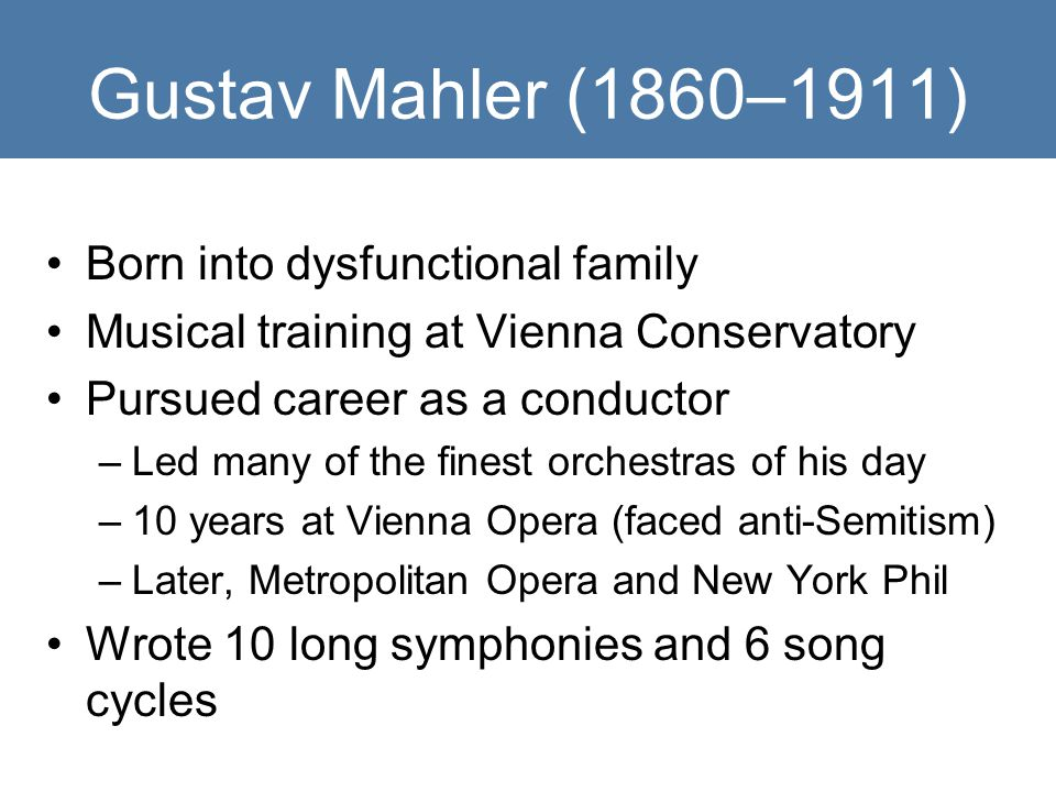 Gustav Mahler (1860–1911) Born into dysfunctional family Musical training at Vienna Conservatory Pursued career as a conductor –Led many of the finest orchestras of his day –10 years at Vienna Opera (faced anti-Semitism) –Later, Metropolitan Opera and New York Phil Wrote 10 long symphonies and 6 song cycles