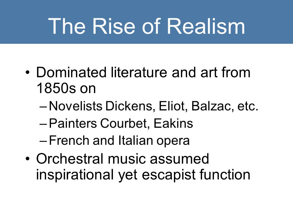 The Rise of Realism Dominated literature and art from 1850s on –Novelists Dickens, Eliot, Balzac, etc.