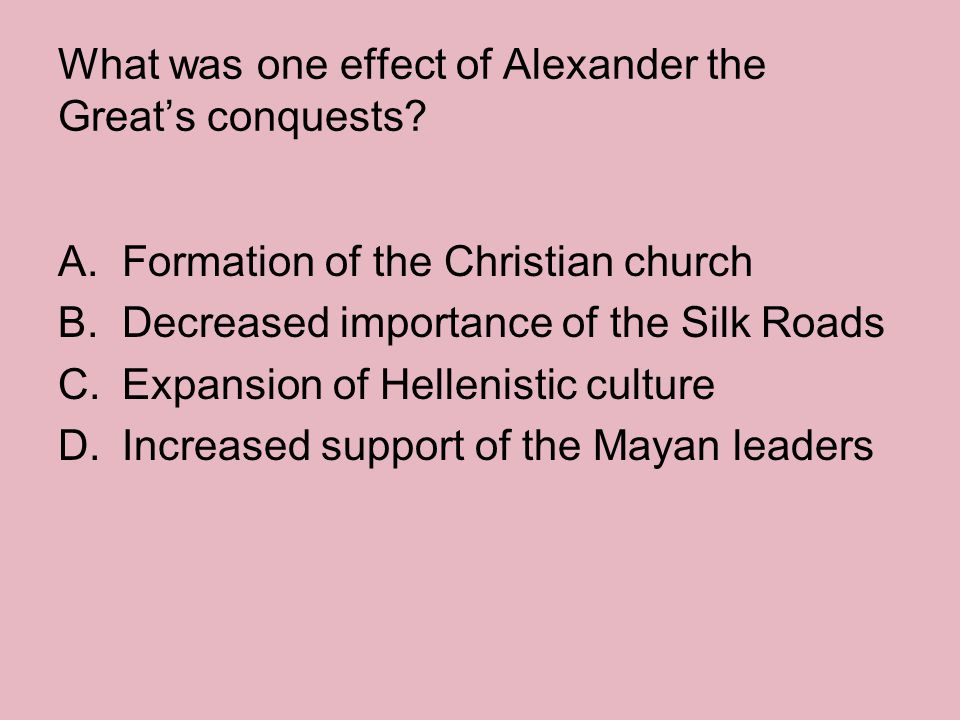 What was one effect of Alexander the Great's conquests? A.Formation of the Christian church B.Decreased importance of the Silk Roads C.Expansion of He