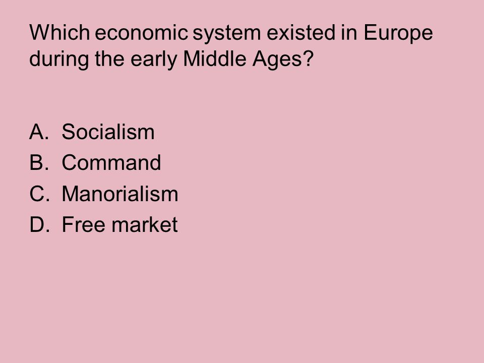 Which economic system existed in Europe during the early Middle Ages? A.Socialism B.Command C.Manorialism D.Free market