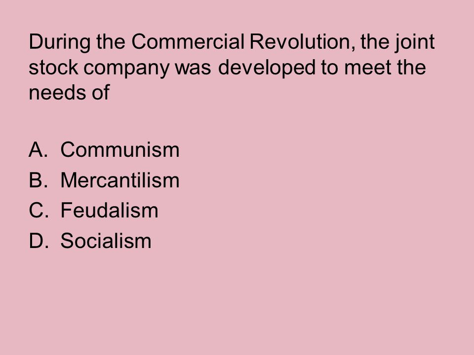 During the Commercial Revolution, the joint stock company was developed to meet the needs of A.Communism B.Mercantilism C.Feudalism D.Socialism