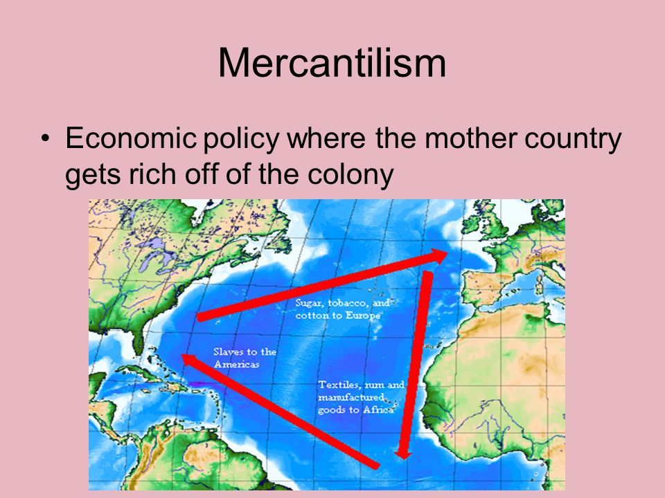 Mercantilism Economic policy where the mother country gets rich off of the colony