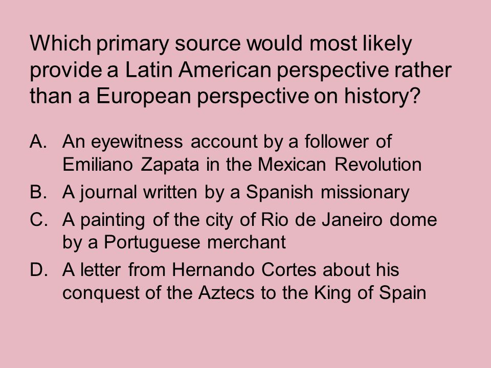 Which primary source would most likely provide a Latin American perspective rather than a European perspective on history? A.An eyewitness account by