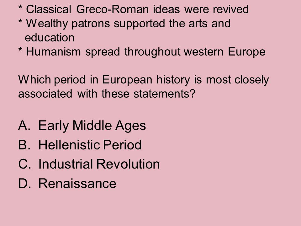 * Classical Greco-Roman ideas were revived * Wealthy patrons supported the arts and education * Humanism spread throughout western Europe Which period