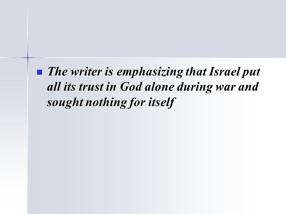 The writer is emphasizing that Israel put all its trust in God alone during war and sought nothing for itself The writer is emphasizing that Israel pu