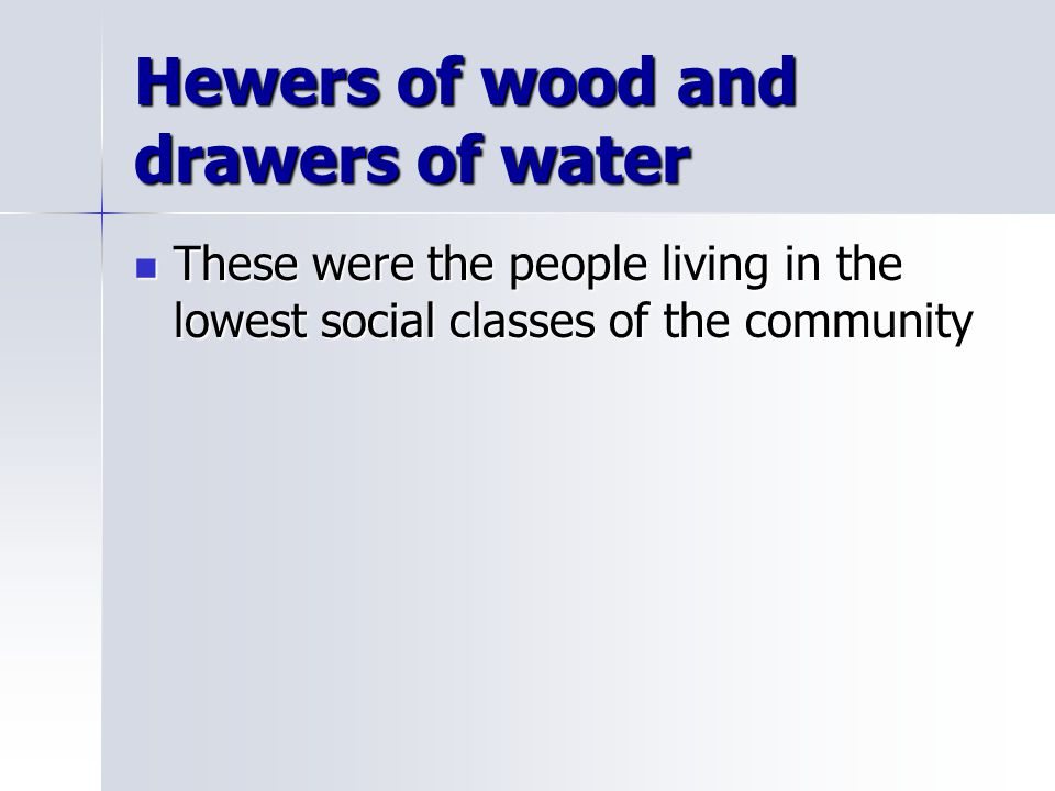 Hewers of wood and drawers of water These were the people living in the lowest social classes of the community These were the people living in the low