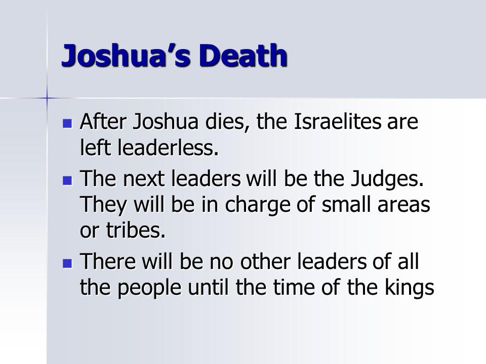 Joshua's Death After Joshua dies, the Israelites are left leaderless. After Joshua dies, the Israelites are left leaderless. The next leaders will be