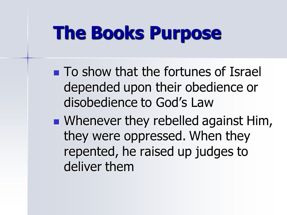 The Books Purpose To show that the fortunes of Israel depended upon their obedience or disobedience to God's Law To show that the fortunes of Israel d