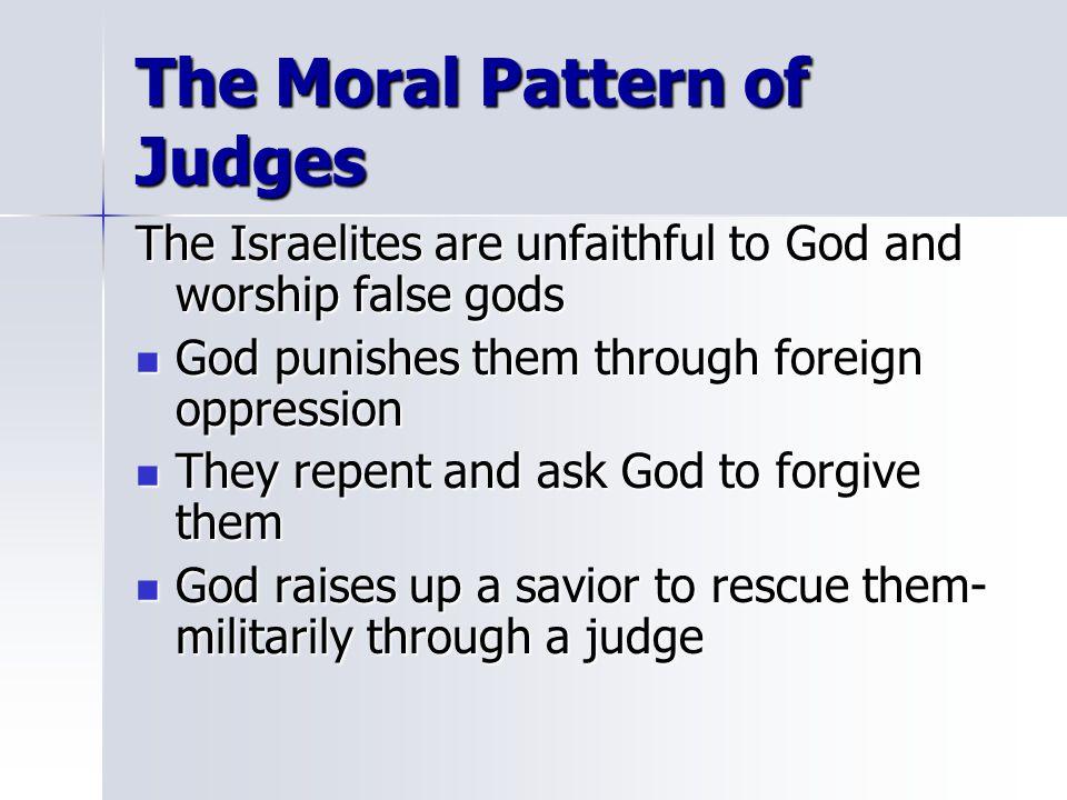 The Moral Pattern of Judges The Israelites are unfaithful to God and worship false gods God punishes them through foreign oppression God punishes them