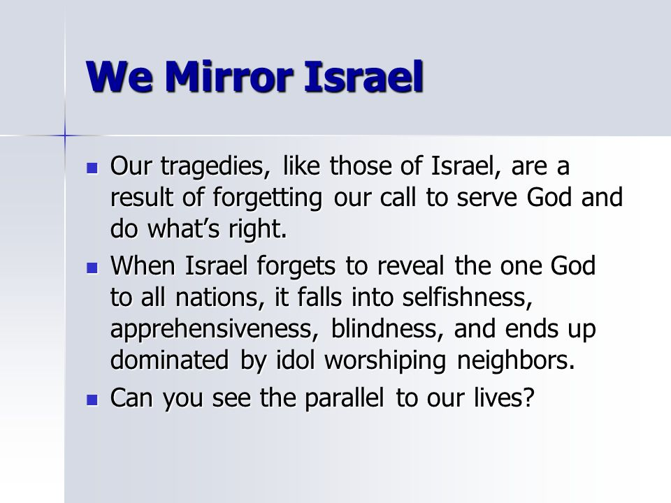 We Mirror Israel Our tragedies, like those of Israel, are a result of forgetting our call to serve God and do what's right. Our tragedies, like those