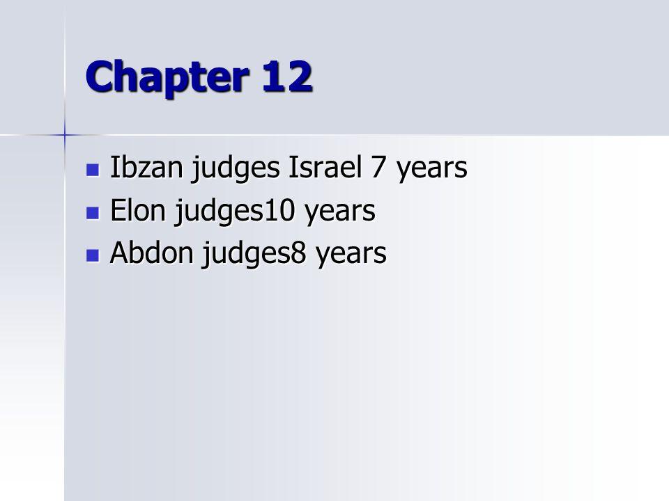 Chapter 12 Ibzan judges Israel 7 years Ibzan judges Israel 7 years Elon judges10 years Elon judges10 years Abdon judges8 years Abdon judges8 years