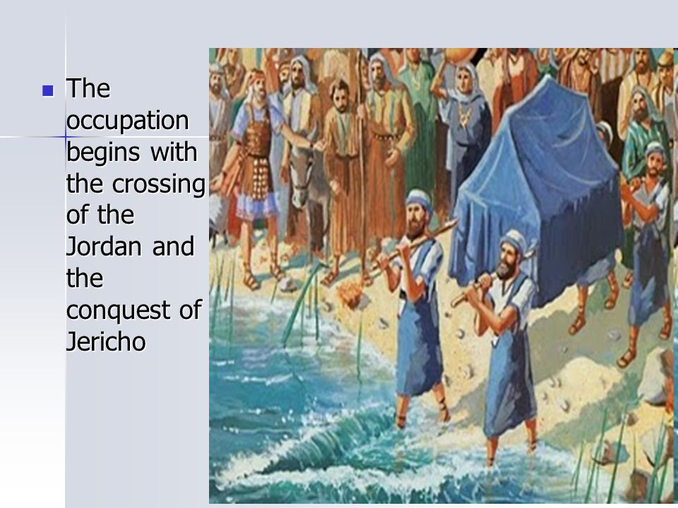 The occupation begins with the crossing of the Jordan and the conquest of Jericho The occupation begins with the crossing of the Jordan and the conque