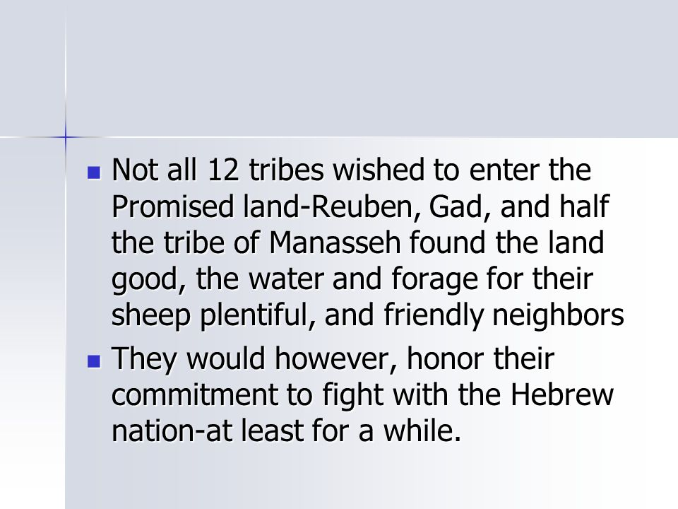 Not all 12 tribes wished to enter the Promised land-Reuben, Gad, and half the tribe of Manasseh found the land good, the water and forage for their sh