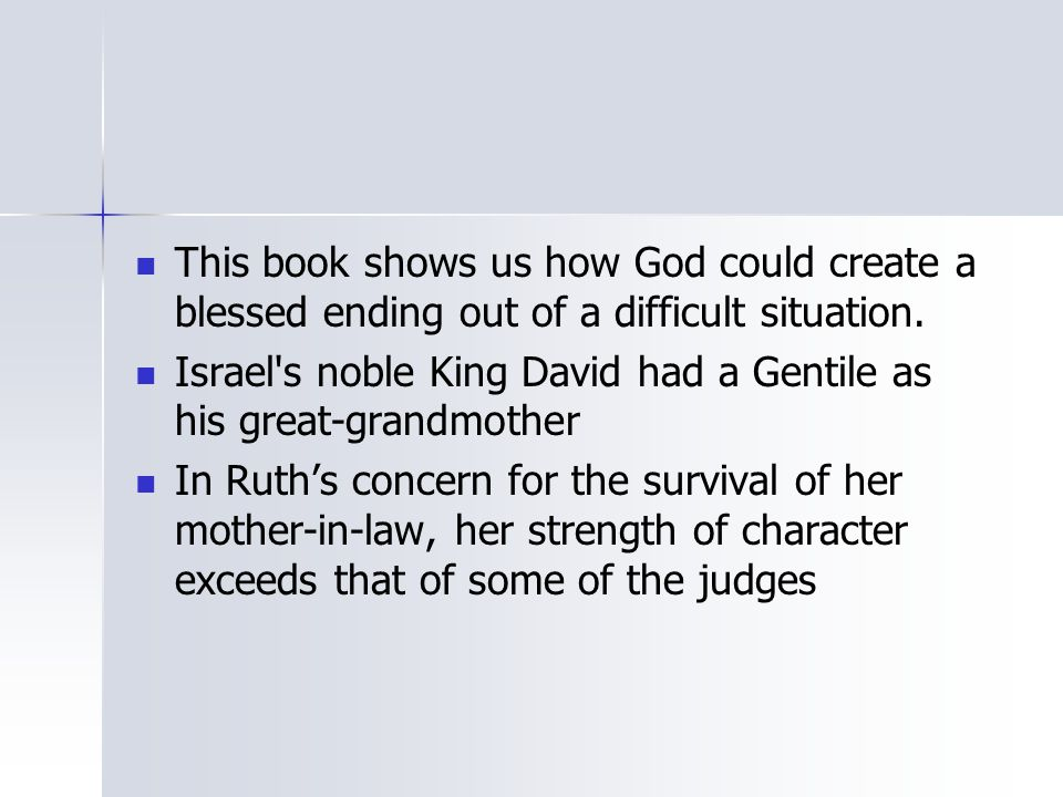 This book shows us how God could create a blessed ending out of a difficult situation. Israel's noble King David had a Gentile as his great-grandmothe