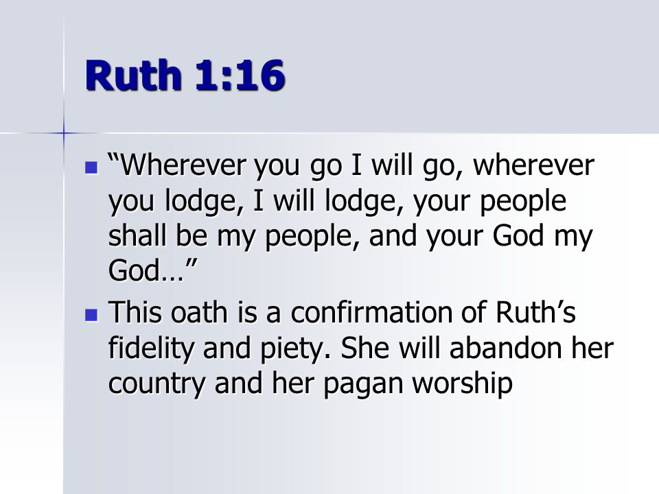 """Ruth 1:16 """"Wherever you go I will go, wherever you lodge, I will lodge, your people shall be my people, and your God my God…"""" """"Wherever you go I will"""