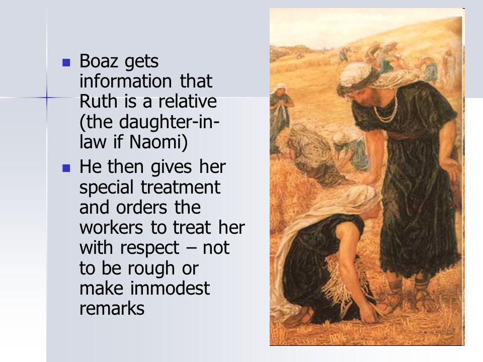 Boaz gets information that Ruth is a relative (the daughter-in- law if Naomi) He then gives her special treatment and orders the workers to treat her