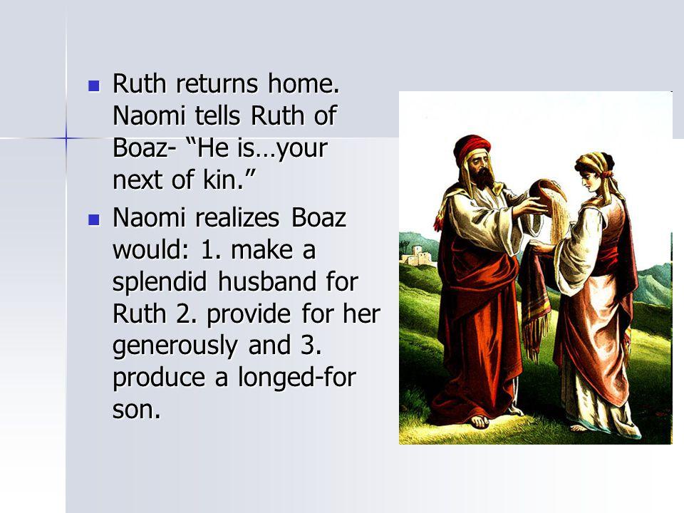 "Ruth returns home. Naomi tells Ruth of Boaz- ""He is…your next of kin."" Ruth returns home. Naomi tells Ruth of Boaz- ""He is…your next of kin."" Naomi re"