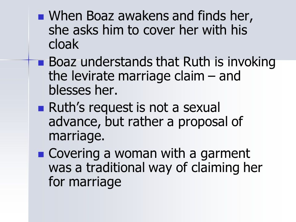 When Boaz awakens and finds her, she asks him to cover her with his cloak Boaz understands that Ruth is invoking the levirate marriage claim – and ble