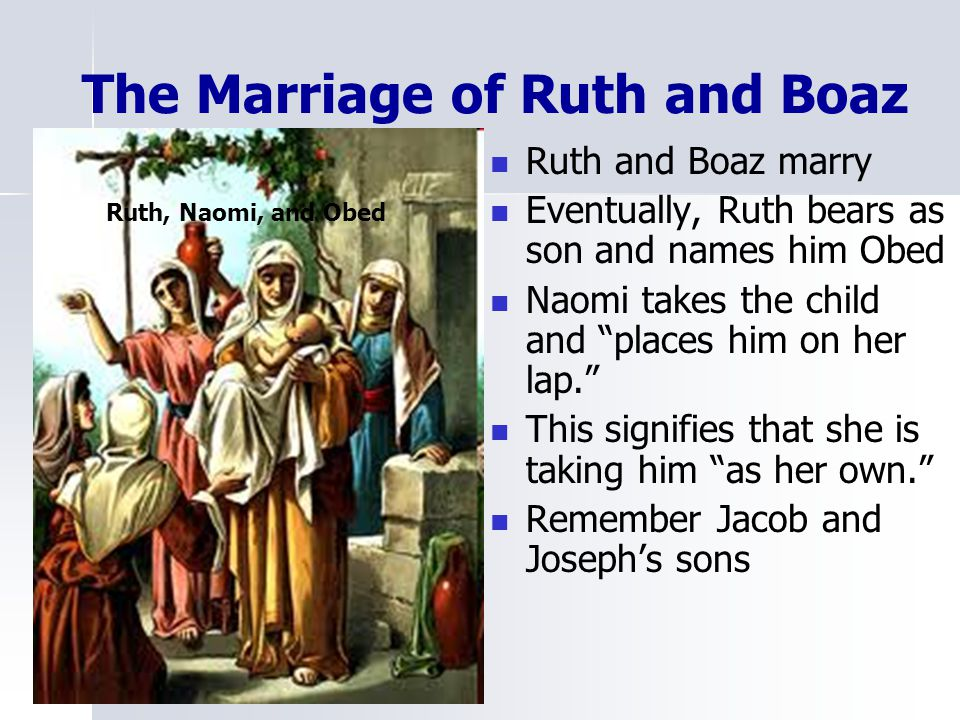 """The Marriage of Ruth and Boaz Ruth and Boaz marry Eventually, Ruth bears as son and names him Obed Naomi takes the child and """"places him on her lap."""""""