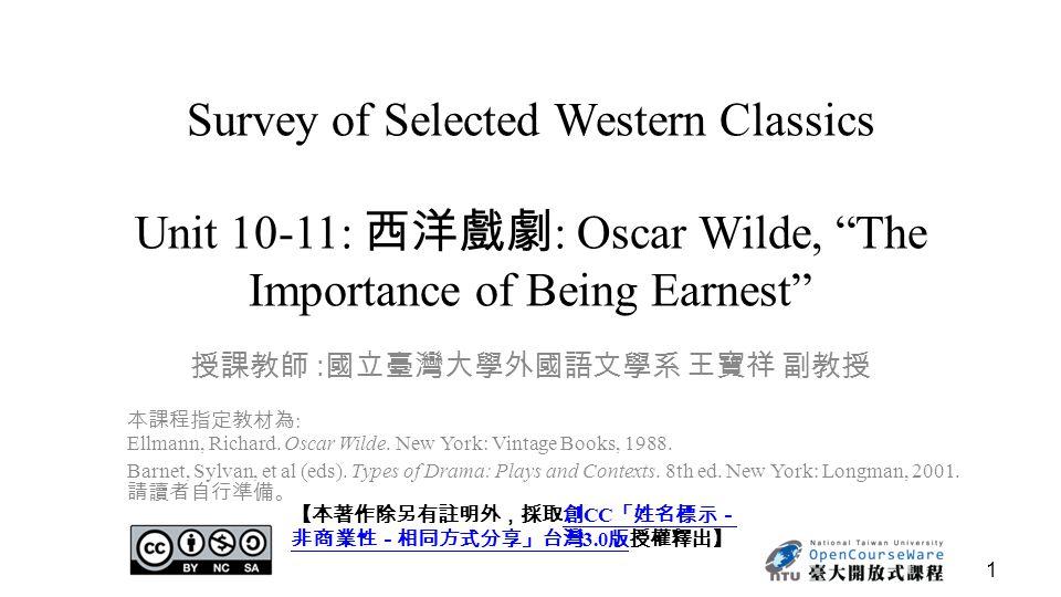 "1 Survey of Selected Western Classics Unit 10-11: 西洋戲劇 : Oscar Wilde, ""The Importance of Being Earnest"" 授課教師 : 國立臺灣大學外國語文學系 王寶祥 副教授 【本著作除另有註明外,採取創 CC"