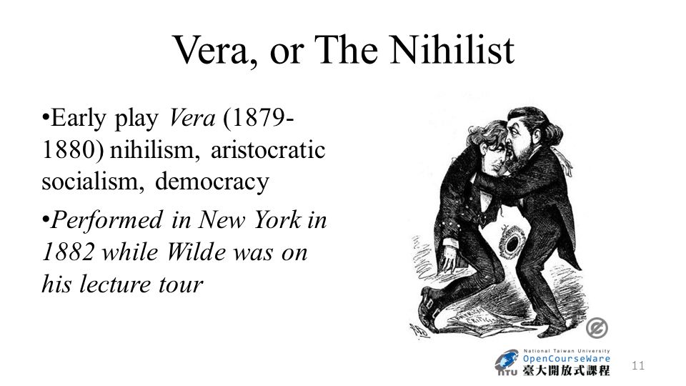 Vera, or The Nihilist Early play Vera (1879- 1880) nihilism, aristocratic socialism, democracy Performed in New York in 1882 while Wilde was on his lecture tour 11