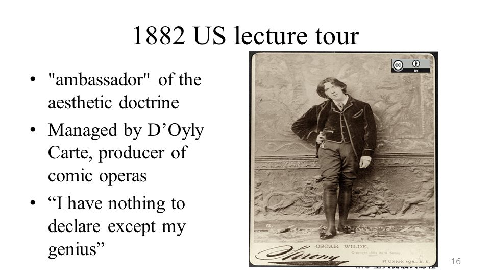 1882 US lecture tour ambassador of the aesthetic doctrine Managed by D'Oyly Carte, producer of comic operas I have nothing to declare except my genius 16