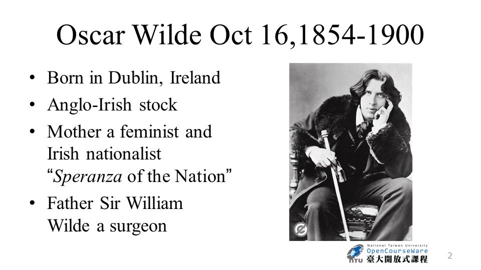 Oscar Wilde Oct 16,1854-1900 Born in Dublin, Ireland Anglo-Irish stock Mother a feminist and Irish nationalist Speranza of the Nation Father Sir William Wilde a surgeon 2