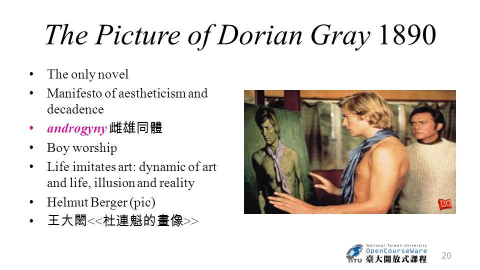 The Picture of Dorian Gray 1890 The only novel Manifesto of aestheticism and decadence androgyny 雌雄同體 Boy worship Life imitates art: dynamic of art and life, illusion and reality Helmut Berger (pic) 王大閎 > 20