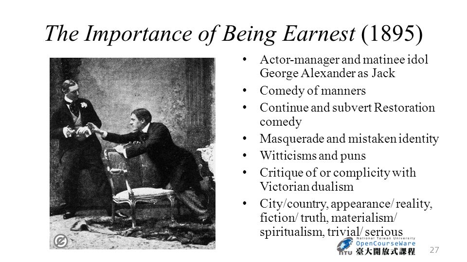 The Importance of Being Earnest (1895) Actor-manager and matinee idol George Alexander as Jack Comedy of manners Continue and subvert Restoration comedy Masquerade and mistaken identity Witticisms and puns Critique of or complicity with Victorian dualism City/country, appearance/ reality, fiction/ truth, materialism/ spiritualism, trivial/ serious 27