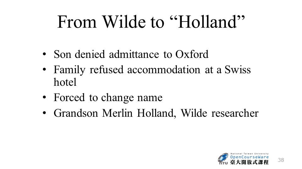 From Wilde to Holland Son denied admittance to Oxford Family refused accommodation at a Swiss hotel Forced to change name Grandson Merlin Holland, Wilde researcher 38